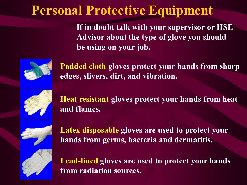 Personal Protective Equipment Gloves There are many type of gloves that are designed to protect your hands. Metal mesh gloves resist sharp edges and p