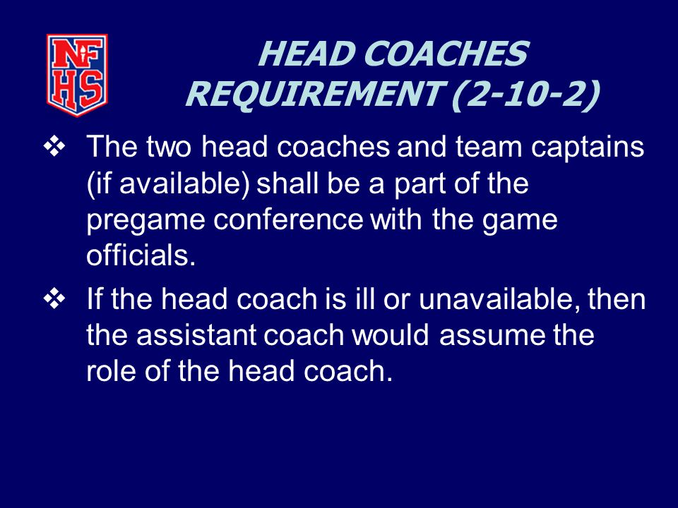 HEAD COACHES REQUIREMENT (2-10-2)  The two head coaches and team captains (if available) shall be a part of the pregame conference with the game officials.