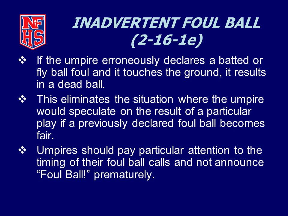 INADVERTENT FOUL BALL (2-16-1e)  If the umpire erroneously declares a batted or fly ball foul and it touches the ground, it results in a dead ball.