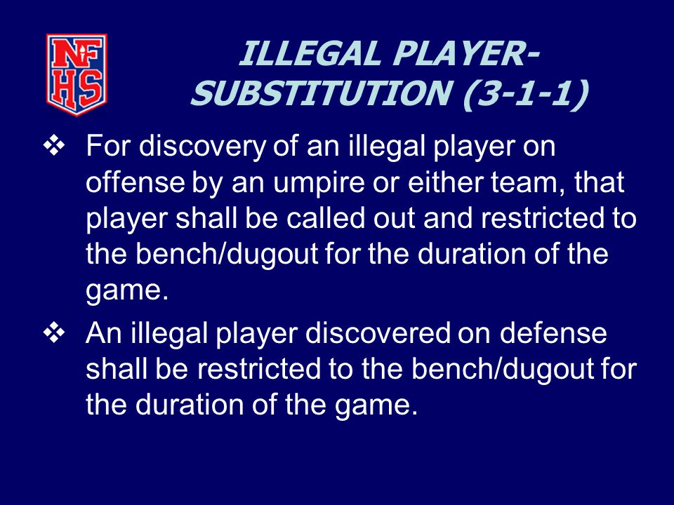 ILLEGAL PLAYER- SUBSTITUTION (3-1-1)  For discovery of an illegal player on offense by an umpire or either team, that player shall be called out and restricted to the bench/dugout for the duration of the game.