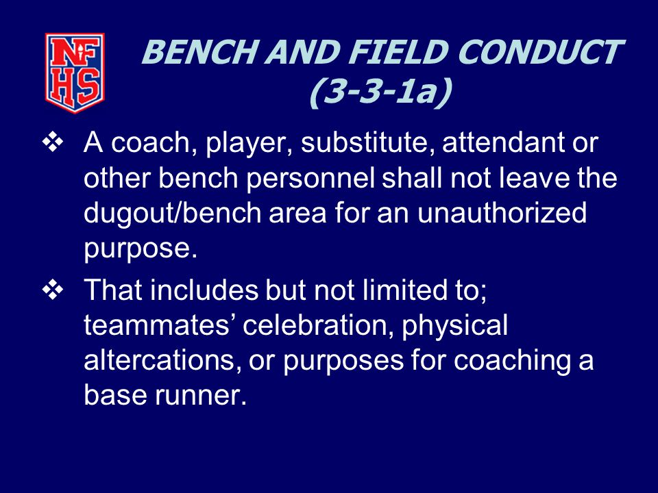 BENCH AND FIELD CONDUCT (3-3-1a)  A coach, player, substitute, attendant or other bench personnel shall not leave the dugout/bench area for an unauthorized purpose.