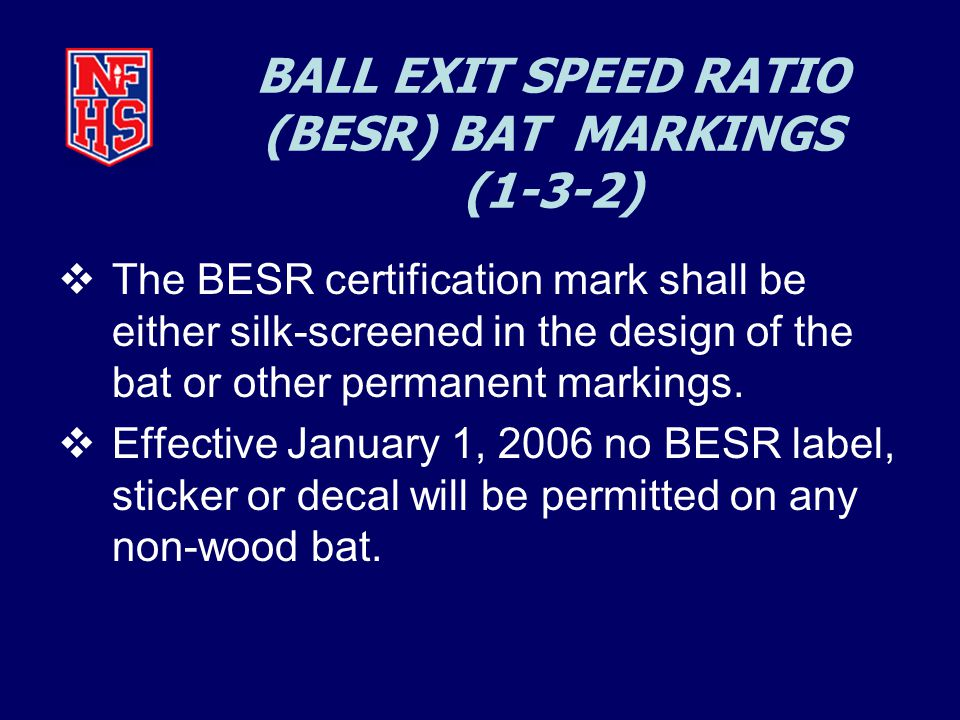 BALL EXIT SPEED RATIO (BESR) BAT MARKINGS (1-3-2)  The BESR certification mark shall be either silk-screened in the design of the bat or other permanent markings.
