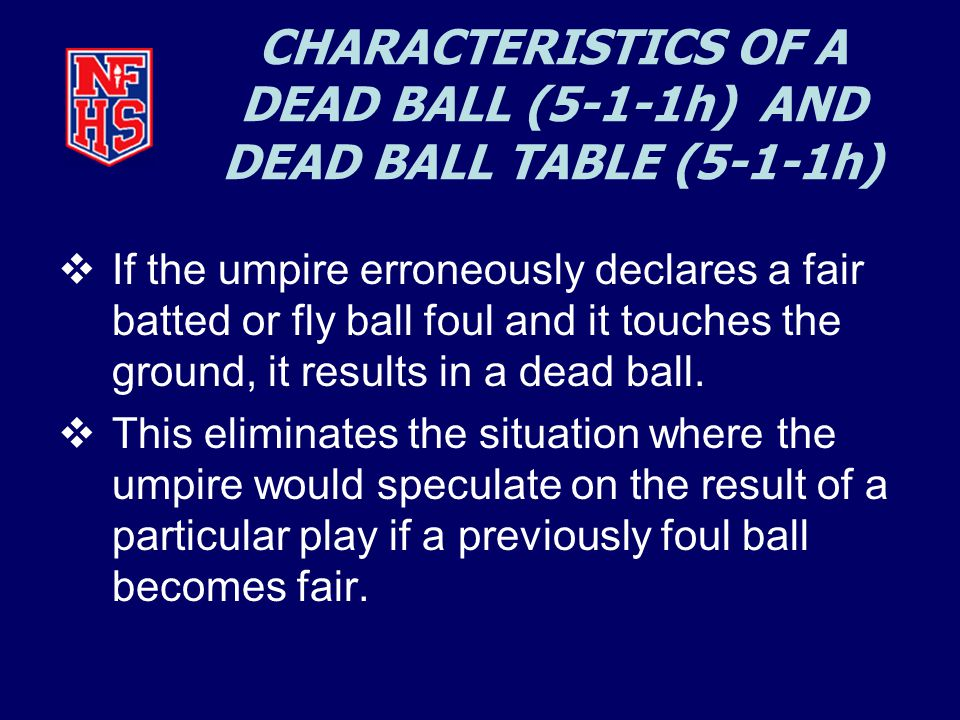 CHARACTERISTICS OF A DEAD BALL (5-1-1h) AND DEAD BALL TABLE (5-1-1h)  If the umpire erroneously declares a fair batted or fly ball foul and it touches the ground, it results in a dead ball.