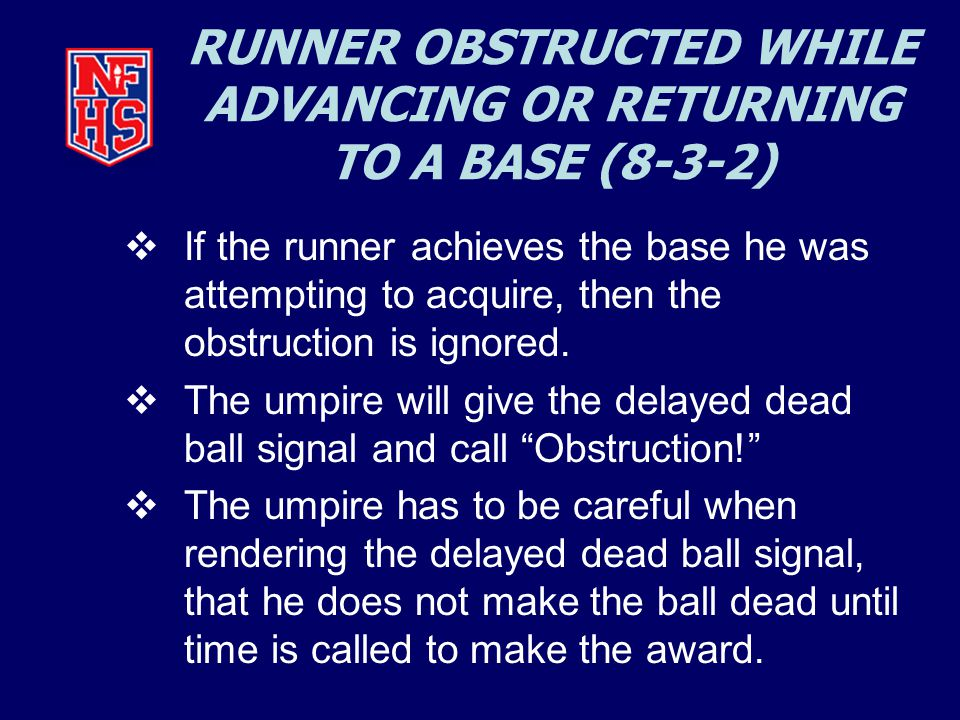 RUNNER OBSTRUCTED WHILE ADVANCING OR RETURNING TO A BASE (8-3-2)  If the runner achieves the base he was attempting to acquire, then the obstruction is ignored.