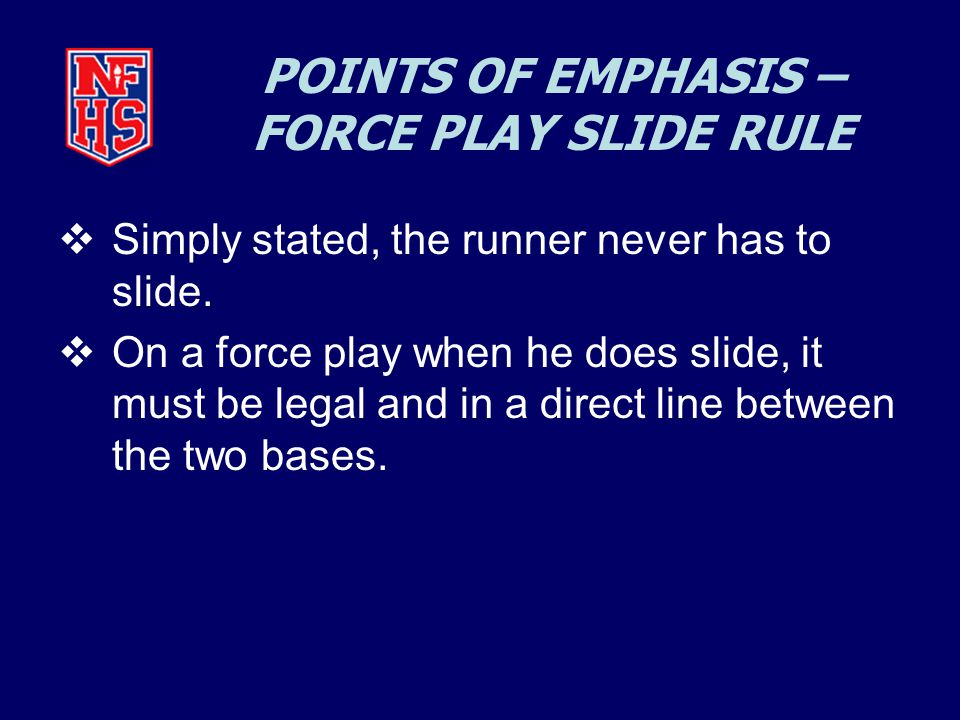 POINTS OF EMPHASIS – FORCE PLAY SLIDE RULE  Simply stated, the runner never has to slide.