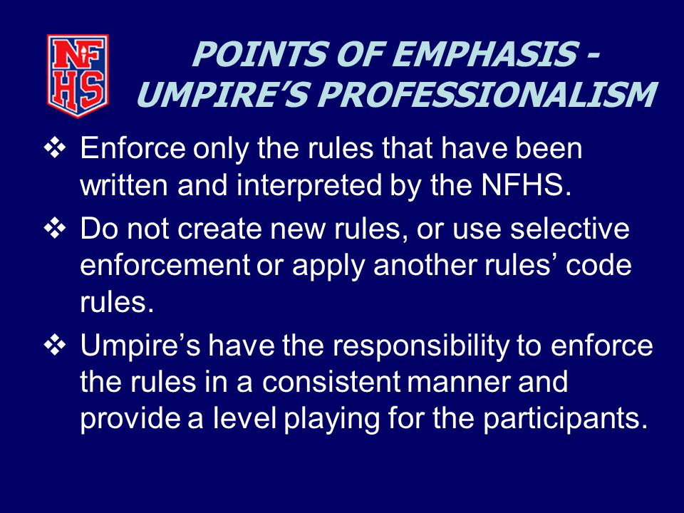 POINTS OF EMPHASIS - UMPIRE'S PROFESSIONALISM  Enforce only the rules that have been written and interpreted by the NFHS.