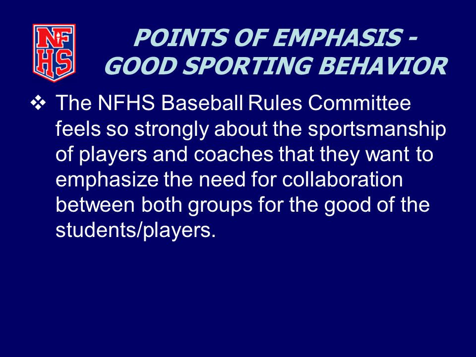 POINTS OF EMPHASIS - GOOD SPORTING BEHAVIOR  The NFHS Baseball Rules Committee feels so strongly about the sportsmanship of players and coaches that they want to emphasize the need for collaboration between both groups for the good of the students/players.