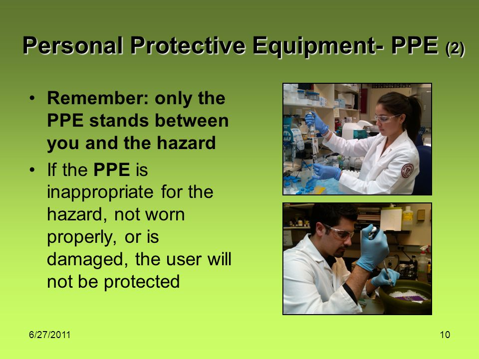 6/27/201110 Remember: only the PPE stands between you and the hazard If the PPE is inappropriate for the hazard, not worn properly, or is damaged, the user will not be protected Personal Protective Equipment- PPE (2)