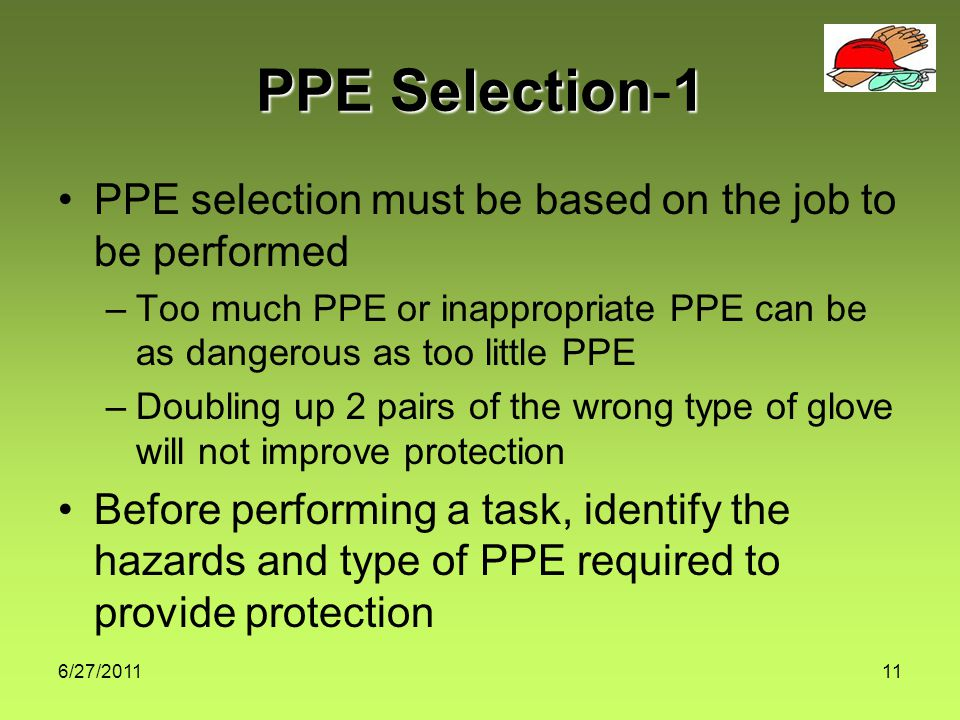 6/27/201111 PPE Selection1 PPE Selection-1 PPE selection must be based on the job to be performed –Too much PPE or inappropriate PPE can be as dangerous as too little PPE –Doubling up 2 pairs of the wrong type of glove will not improve protection Before performing a task, identify the hazards and type of PPE required to provide protection