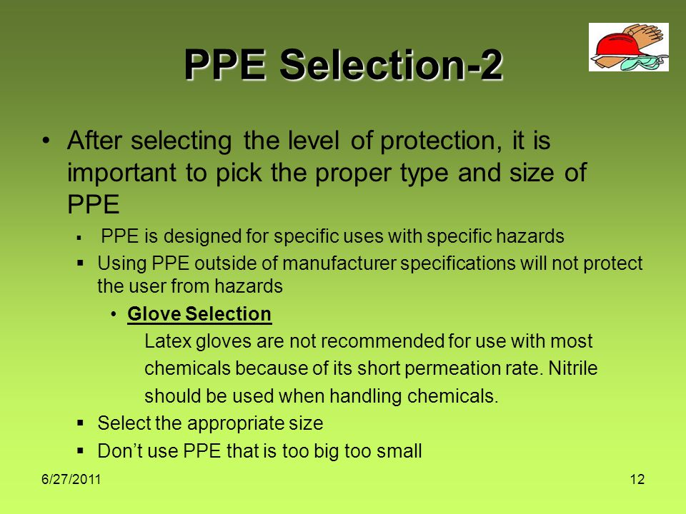 6/27/ PPE Selection-2 After selecting the level of protection, it is important to pick the proper type and size of PPE  PPE is designed for specific uses with specific hazards  Using PPE outside of manufacturer specifications will not protect the user from hazards Glove Selection Latex gloves are not recommended for use with most chemicals because of its short permeation rate.