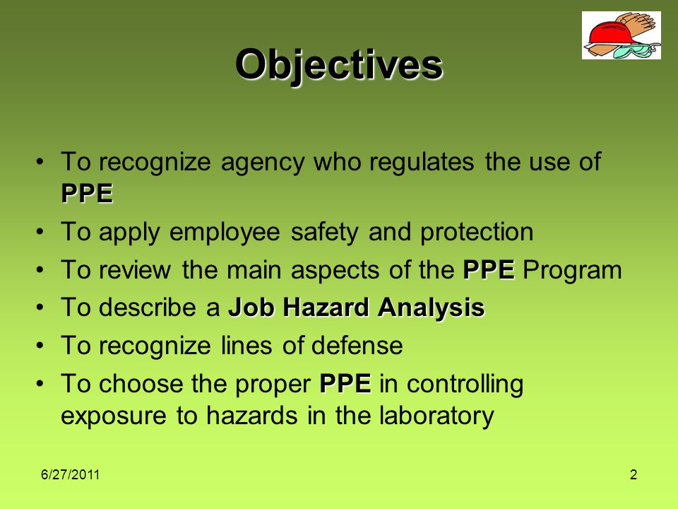 6/27/20112 Objectives PPETo recognize agency who regulates the use of PPE To apply employee safety and protection PPETo review the main aspects of the PPE Program Job Hazard AnalysisTo describe a Job Hazard Analysis To recognize lines of defense PPETo choose the proper PPE in controlling exposure to hazards in the laboratory