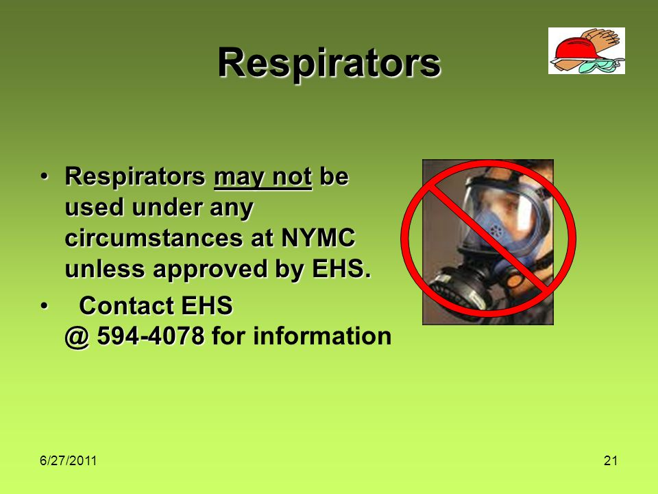 6/27/201121 Respirators Respirators may not be used under any circumstances at NYMC unless approved by EHS.Respirators may not be used under any circumstances at NYMC unless approved by EHS.