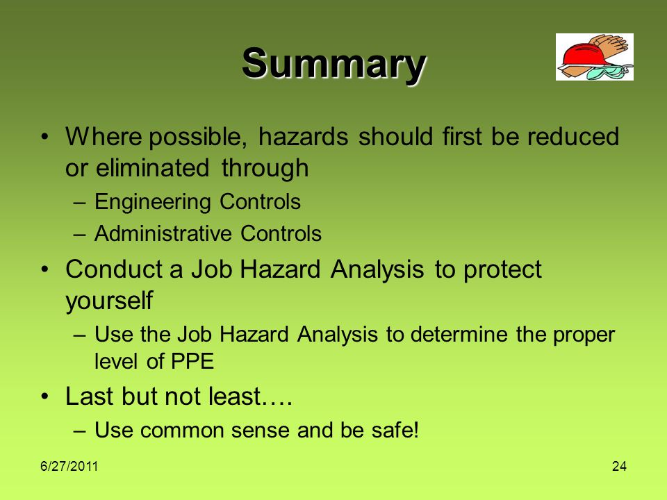 6/27/ Summary Where possible, hazards should first be reduced or eliminated through –Engineering Controls –Administrative Controls Conduct a Job Hazard Analysis to protect yourself –Use the Job Hazard Analysis to determine the proper level of PPE Last but not least….