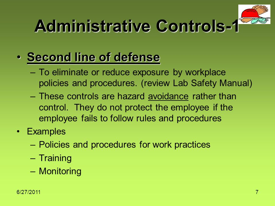 6/27/20118 Administrative Controls-2 Dose = concentration x time –If the concentration of the chemical is reduced, the dose or exposure will be reduced –If the exposure time is reduced, the dose or exposure will also be reduced