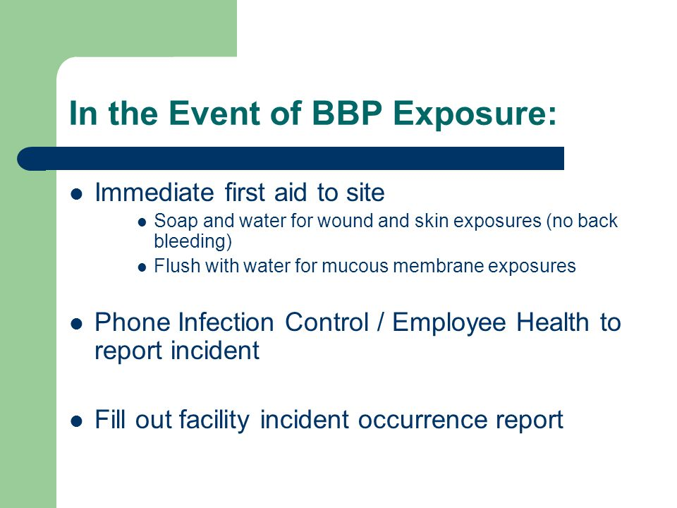 In the Event of BBP Exposure: Immediate first aid to site Soap and water for wound and skin exposures (no back bleeding) Flush with water for mucous m