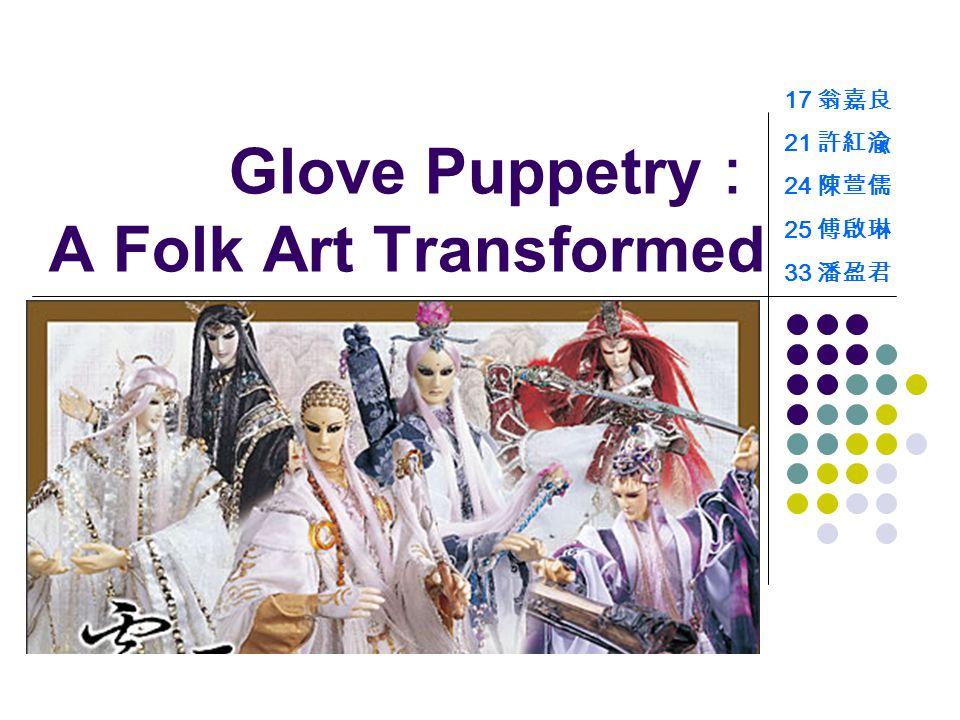 Glove Puppetry : A Folk Art Transformed 17 翁嘉良 21 許紅渝 24 陳萱儒 25 傅啟琳 33 潘盈君