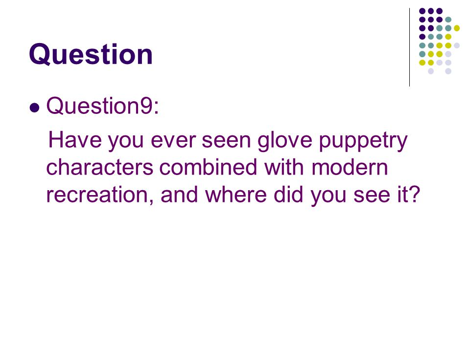 Question Question9: Have you ever seen glove puppetry characters combined with modern recreation, and where did you see it