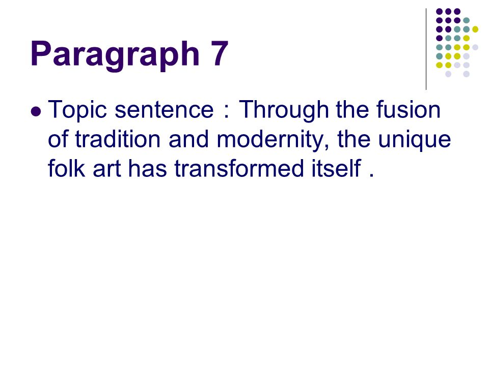 Paragraph 7 Topic sentence : Through the fusion of tradition and modernity, the unique folk art has transformed itself.