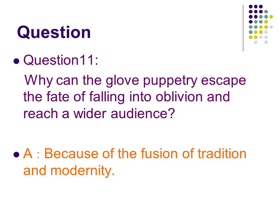 Question Question11: Why can the glove puppetry escape the fate of falling into oblivion and reach a wider audience.