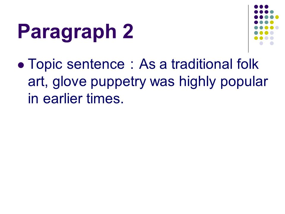 Paragraph 2 Topic sentence : As a traditional folk art, glove puppetry was highly popular in earlier times.