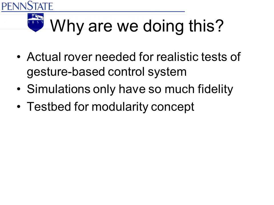 Why are we doing this? Actual rover needed for realistic tests of gesture-based control system Simulations only have so much fidelity Testbed for modu