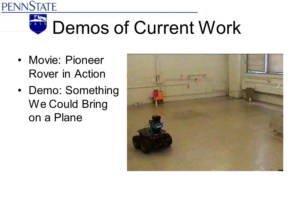Demos of Current Work Movie: Pioneer Rover in Action Demo: Something We Could Bring on a Plane