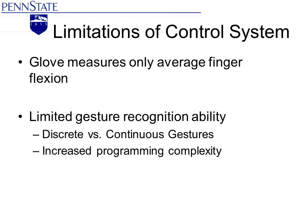 Limitations of Control System Glove measures only average finger flexion Limited gesture recognition ability –Discrete vs.