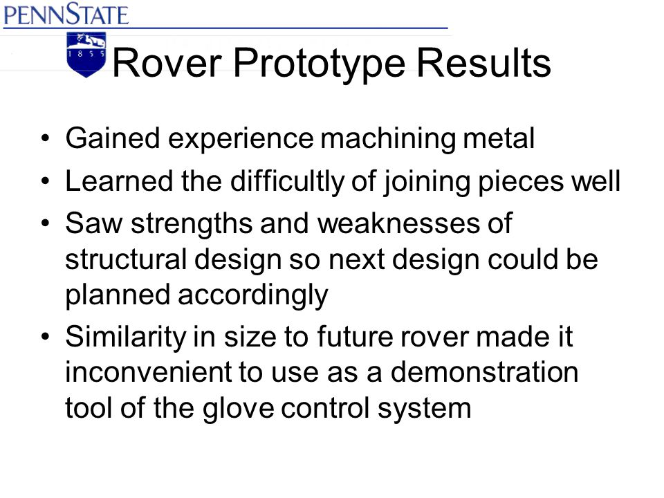 Rover Prototype Results Gained experience machining metal Learned the difficultly of joining pieces well Saw strengths and weaknesses of structural de