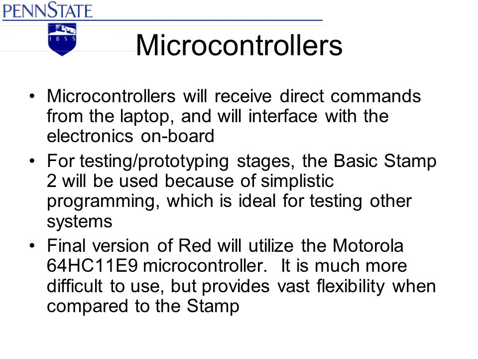 Microcontrollers Microcontrollers will receive direct commands from the laptop, and will interface with the electronics on-board For testing/prototyping stages, the Basic Stamp 2 will be used because of simplistic programming, which is ideal for testing other systems Final version of Red will utilize the Motorola 64HC11E9 microcontroller.