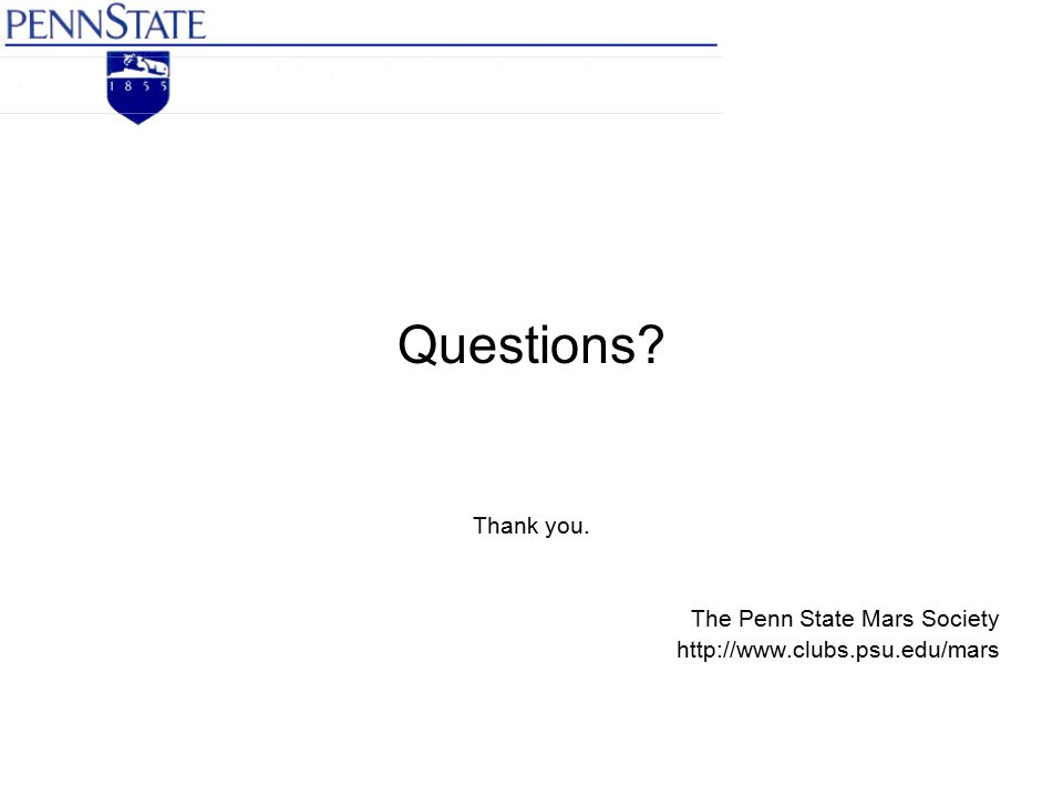 Questions Thank you. The Penn State Mars Society http://www.clubs.psu.edu/mars