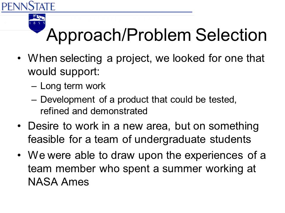 Approach/Problem Selection When selecting a project, we looked for one that would support: –Long term work –Development of a product that could be tested, refined and demonstrated Desire to work in a new area, but on something feasible for a team of undergraduate students We were able to draw upon the experiences of a team member who spent a summer working at NASA Ames