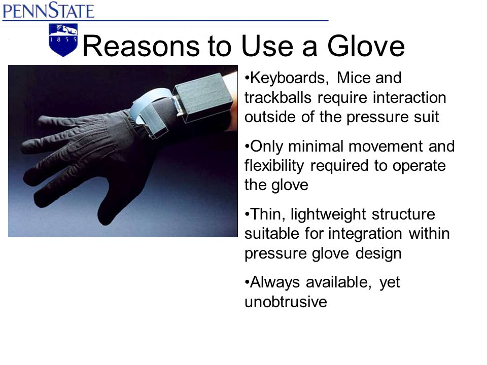 Reasons to Use a Glove Keyboards, Mice and trackballs require interaction outside of the pressure suit Only minimal movement and flexibility required