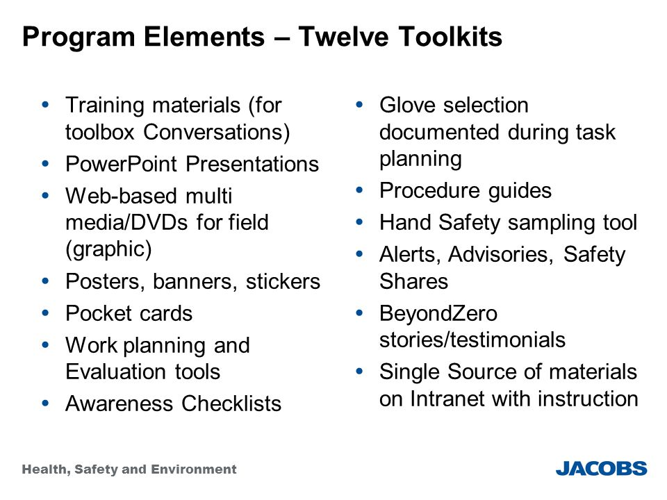Health, Safety and Environment Program Elements – Twelve Toolkits  Training materials (for toolbox Conversations)  PowerPoint Presentations  Web-based multi media/DVDs for field (graphic)  Posters, banners, stickers  Pocket cards  Work planning and Evaluation tools  Awareness Checklists  Glove selection documented during task planning  Procedure guides  Hand Safety sampling tool  Alerts, Advisories, Safety Shares  BeyondZero stories/testimonials  Single Source of materials on Intranet with instruction