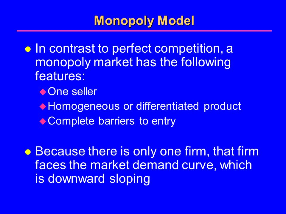 Monopoly Model l In contrast to perfect competition, a monopoly market has the following features:  One seller  Homogeneous or differentiated product  Complete barriers to entry l Because there is only one firm, that firm faces the market demand curve, which is downward sloping