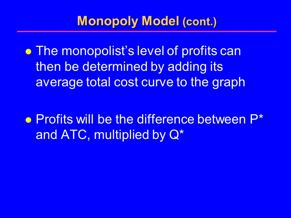 Monopoly Model (cont.) l The monopolist's level of profits can then be determined by adding its average total cost curve to the graph l Profits will be the difference between P* and ATC, multiplied by Q*