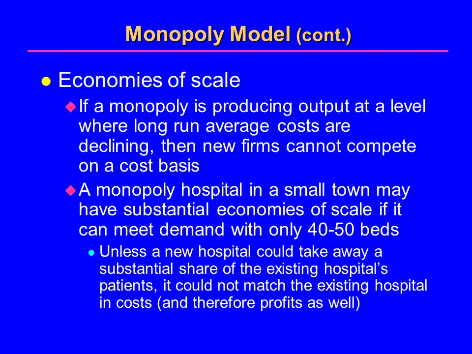 Monopoly Model (cont.) l Economies of scale  If a monopoly is producing output at a level where long run average costs are declining, then new firms cannot compete on a cost basis  A monopoly hospital in a small town may have substantial economies of scale if it can meet demand with only 40-50 beds l Unless a new hospital could take away a substantial share of the existing hospital's patients, it could not match the existing hospital in costs (and therefore profits as well)