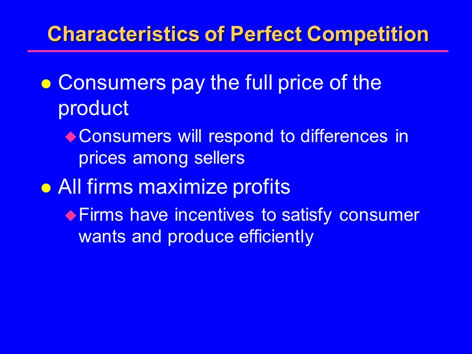 Characteristics of Perfect Competition l Consumers pay the full price of the product  Consumers will respond to differences in prices among sellers l All firms maximize profits  Firms have incentives to satisfy consumer wants and produce efficiently