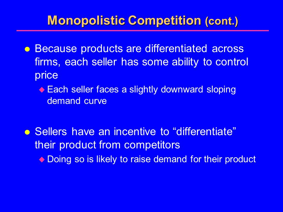 Monopolistic Competition (cont.) l Because products are differentiated across firms, each seller has some ability to control price  Each seller faces a slightly downward sloping demand curve l Sellers have an incentive to differentiate their product from competitors  Doing so is likely to raise demand for their product