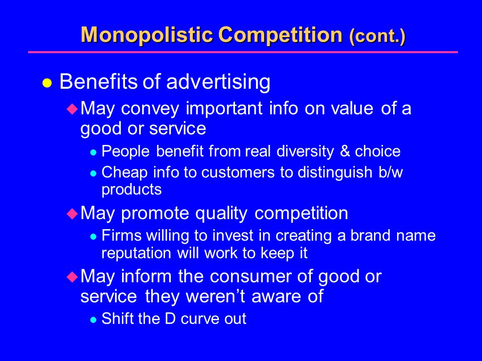 Monopolistic Competition (cont.) l Benefits of advertising  May convey important info on value of a good or service l People benefit from real diversity & choice l Cheap info to customers to distinguish b/w products  May promote quality competition l Firms willing to invest in creating a brand name reputation will work to keep it  May inform the consumer of good or service they weren't aware of l Shift the D curve out
