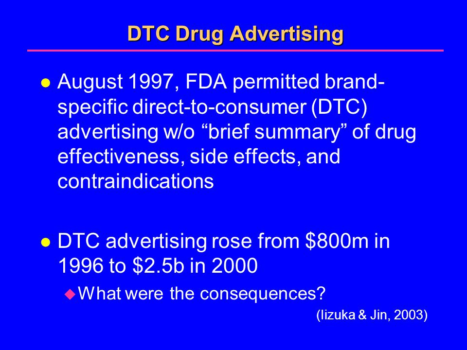 DTC Drug Advertising l August 1997, FDA permitted brand- specific direct-to-consumer (DTC) advertising w/o brief summary of drug effectiveness, side effects, and contraindications l DTC advertising rose from $800m in 1996 to $2.5b in 2000  What were the consequences.