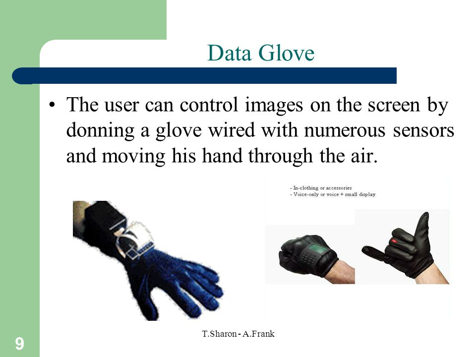 9 T.Sharon - A.Frank Data Glove The user can control images on the screen by donning a glove wired with numerous sensors and moving his hand through the air.