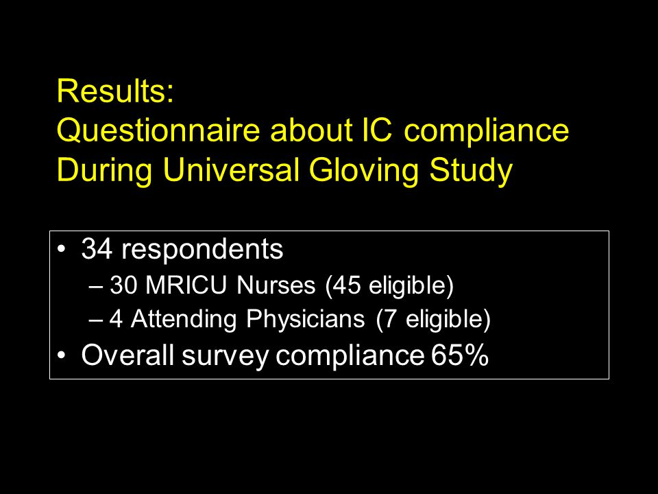 Results: Questionnaire about IC compliance During Universal Gloving Study 34 respondents –30 MRICU Nurses (45 eligible) –4 Attending Physicians (7 eligible) Overall survey compliance 65%