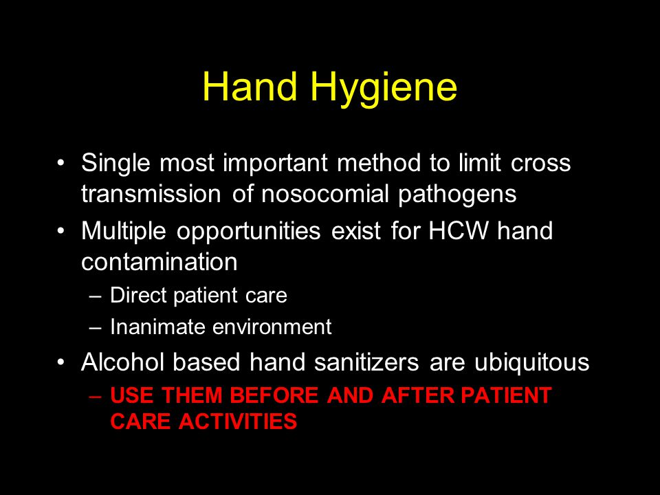 Hand Hygiene Single most important method to limit cross transmission of nosocomial pathogens Multiple opportunities exist for HCW hand contamination –Direct patient care –Inanimate environment Alcohol based hand sanitizers are ubiquitous –USE THEM BEFORE AND AFTER PATIENT CARE ACTIVITIES