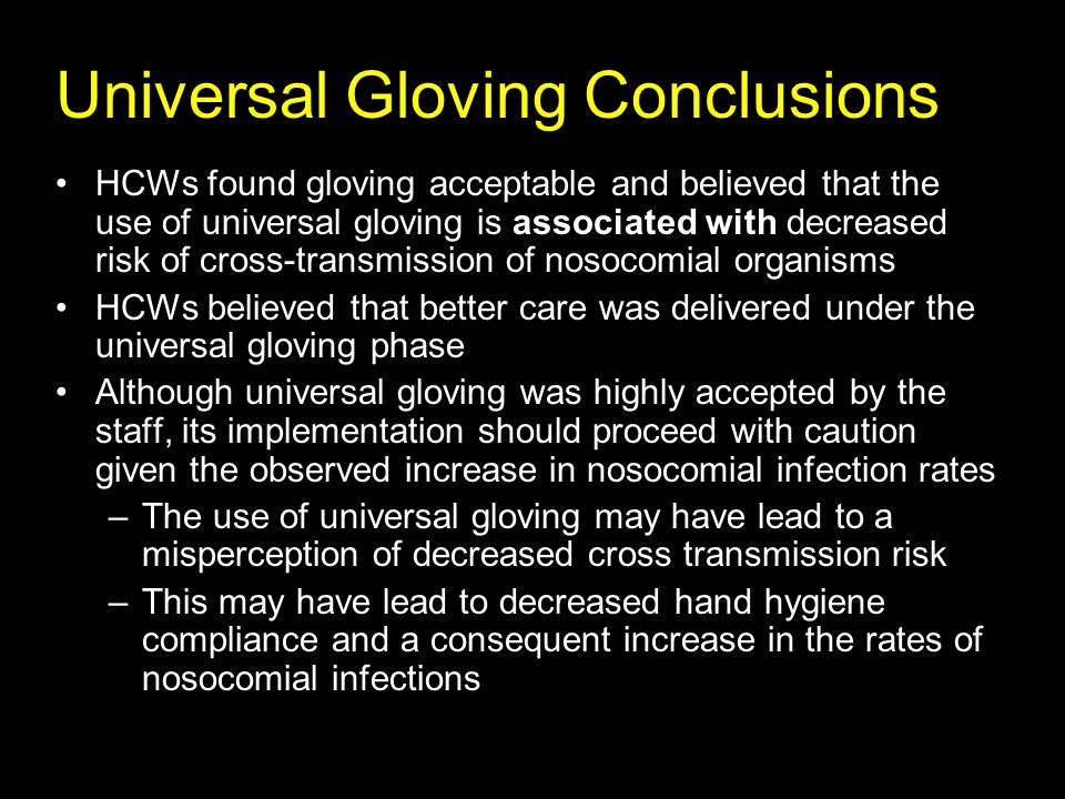 Universal Gloving Conclusions HCWs found gloving acceptable and believed that the use of universal gloving is associated with decreased risk of cross-transmission of nosocomial organisms HCWs believed that better care was delivered under the universal gloving phase Although universal gloving was highly accepted by the staff, its implementation should proceed with caution given the observed increase in nosocomial infection rates –The use of universal gloving may have lead to a misperception of decreased cross transmission risk –This may have lead to decreased hand hygiene compliance and a consequent increase in the rates of nosocomial infections
