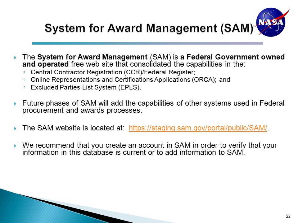  The System for Award Management (SAM) is a Federal Government owned and operated free web site that consolidated the capabilities in the: ◦ Central Contractor Registration (CCR)/Federal Register; ◦ Online Representations and Certifications Applications (ORCA); and ◦ Excluded Parties List System (EPLS).