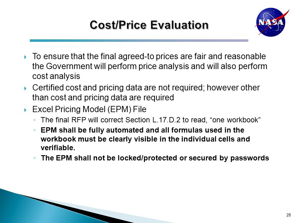  To ensure that the final agreed-to prices are fair and reasonable the Government will perform price analysis and will also perform cost analysis  Certified cost and pricing data are not required; however other than cost and pricing data are required  Excel Pricing Model (EPM) File ◦ The final RFP will correct Section L.17.D.2 to read, one workbook ◦ EPM shall be fully automated and all formulas used in the workbook must be clearly visible in the individual cells and verifiable.