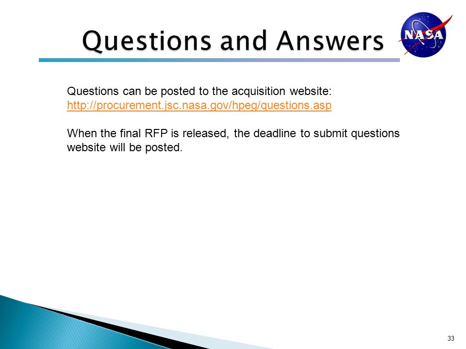 33 Questions can be posted to the acquisition website: http://procurement.jsc.nasa.gov/hpeg/questions.asp http://procurement.jsc.nasa.gov/hpeg/questions.asp When the final RFP is released, the deadline to submit questions website will be posted.