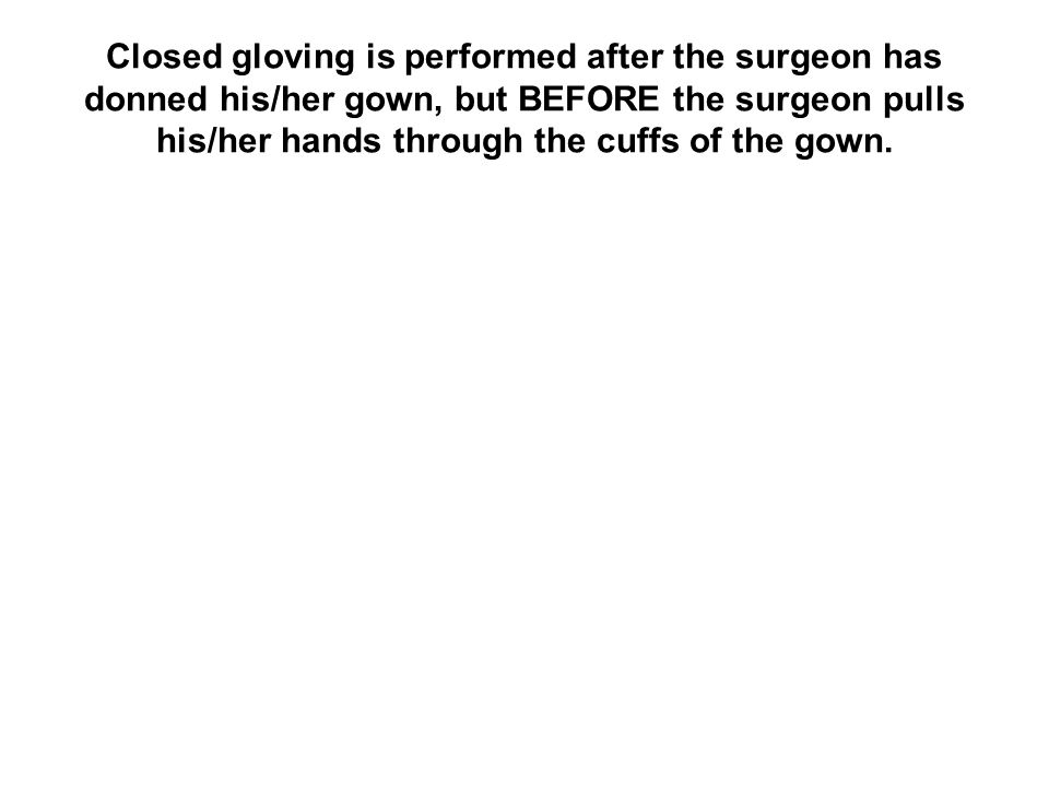 Closed gloving is performed after the surgeon has donned his/her gown, but BEFORE the surgeon pulls his/her hands through the cuffs of the gown.