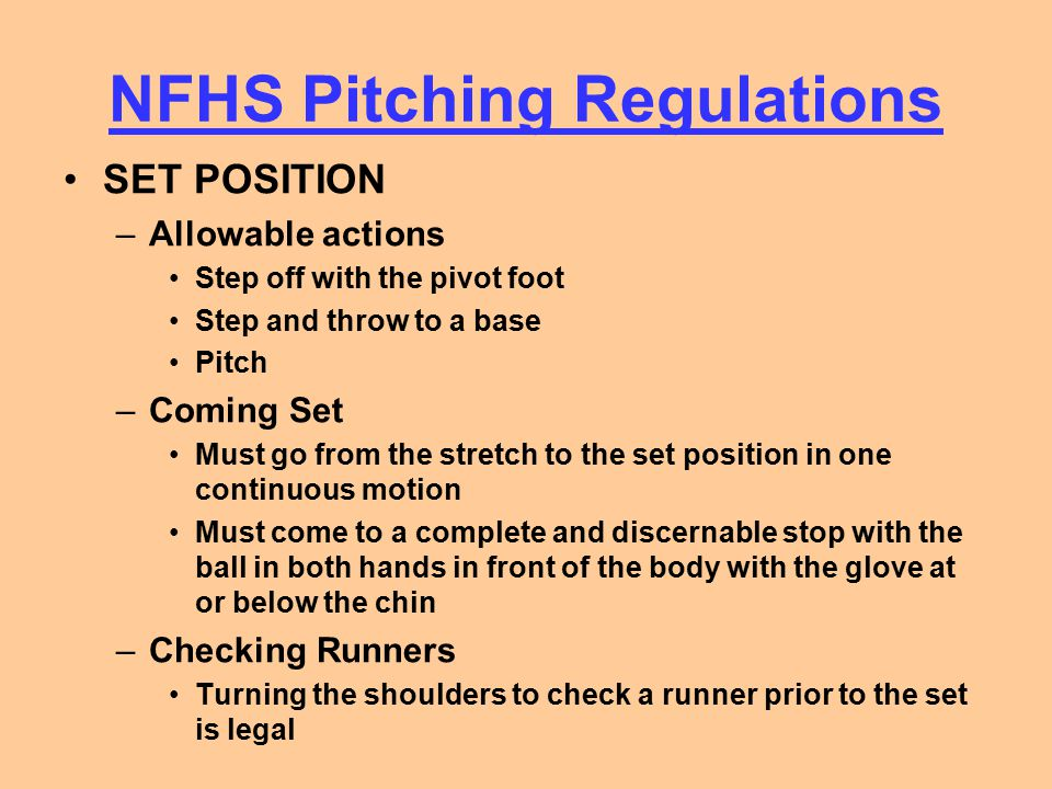 NFHS Pitching Regulations SET POSITION –Allowable actions Step off with the pivot foot Step and throw to a base Pitch –Coming Set Must go from the str