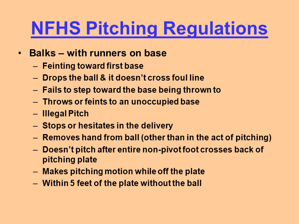 NFHS Pitching Regulations Balks – with runners on base –Feinting toward first base –Drops the ball & it doesn't cross foul line –Fails to step toward